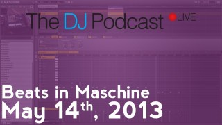 The DJ Podcast LIVE 002 – May 14th, 2013 – Beats in Maschine