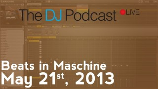 The DJ Podcast LIVE 003 – May 21, 2013 – Beats in Maschine