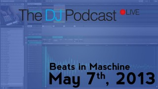 The DJ Podcast LIVE 001 – May 7th, 2013 – Beats in Maschine