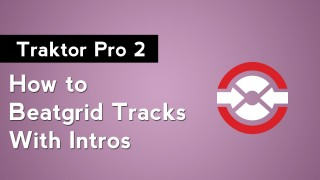 How to DJ with Traktor Pro 2: Part 12 – How to Beatgrid Tracks with Intros