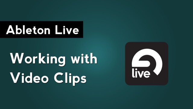 Ableton Live Tutorial: Working with Video Clips