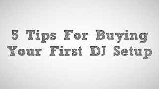 5 Tips For Buying Your First DJ Setup